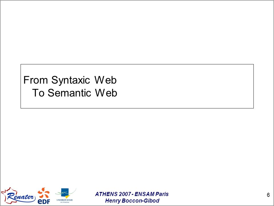 ATHENS 2007 - ENSAM Paris Henry Boccon-Gibod 6 From Syntaxic Web To Semantic Web