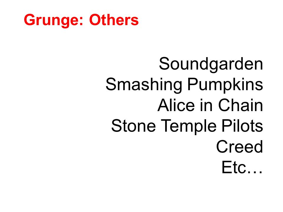 Grunge: Others Soundgarden Smashing Pumpkins Alice in Chain Stone Temple Pilots Creed Etc…