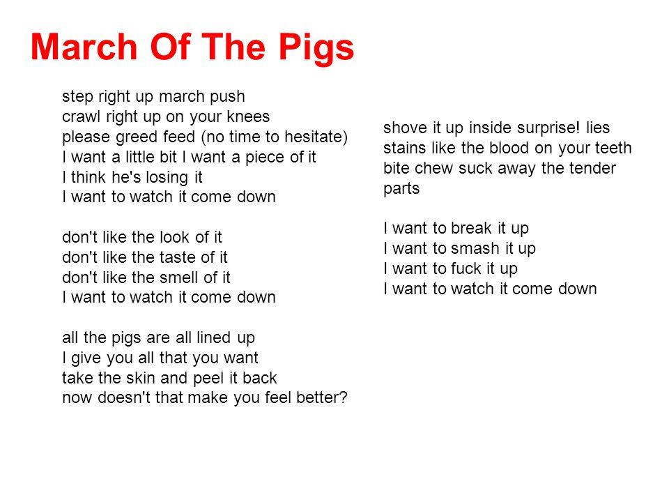 March Of The Pigs step right up march push crawl right up on your knees please greed feed (no time to hesitate) I want a little bit I want a piece of it I think he s losing it I want to watch it come down don t like the look of it don t like the taste of it don t like the smell of it I want to watch it come down all the pigs are all lined up I give you all that you want take the skin and peel it back now doesn t that make you feel better.