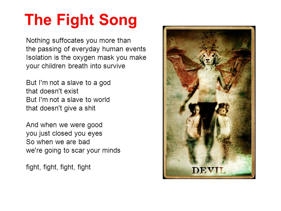 The Fight Song Nothing suffocates you more than the passing of everyday human events Isolation is the oxygen mask you make your children breath into survive But I m not a slave to a god that doesn t exist But I m not a slave to world that doesn t give a shit And when we were good you just closed you eyes So when we are bad we re going to scar your minds fight, fight, fight, fight