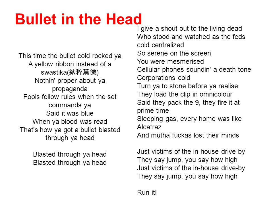 Bullet in the Head This time the bullet cold rocked ya A yellow ribbon instead of a swastika( 納粹黨徽 ) Nothin proper about ya propaganda Fools follow rules when the set commands ya Said it was blue When ya blood was read That s how ya got a bullet blasted through ya head Blasted through ya head Blasted through ya head I give a shout out to the living dead Who stood and watched as the feds cold centralized So serene on the screen You were mesmerised Cellular phones soundin a death tone Corporations cold Turn ya to stone before ya realise They load the clip in omnicolour Said they pack the 9, they fire it at prime time Sleeping gas, every home was like Alcatraz And mutha fuckas lost their minds Just victims of the in-house drive-by They say jump, you say how high Just victims of the in-house drive-by They say jump, you say how high Run it!