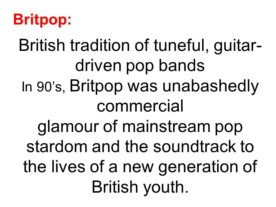 Britpop: British tradition of tuneful, guitar- driven pop bands In 90's, Britpop was unabashedly commercial glamour of mainstream pop stardom and the soundtrack to the lives of a new generation of British youth.