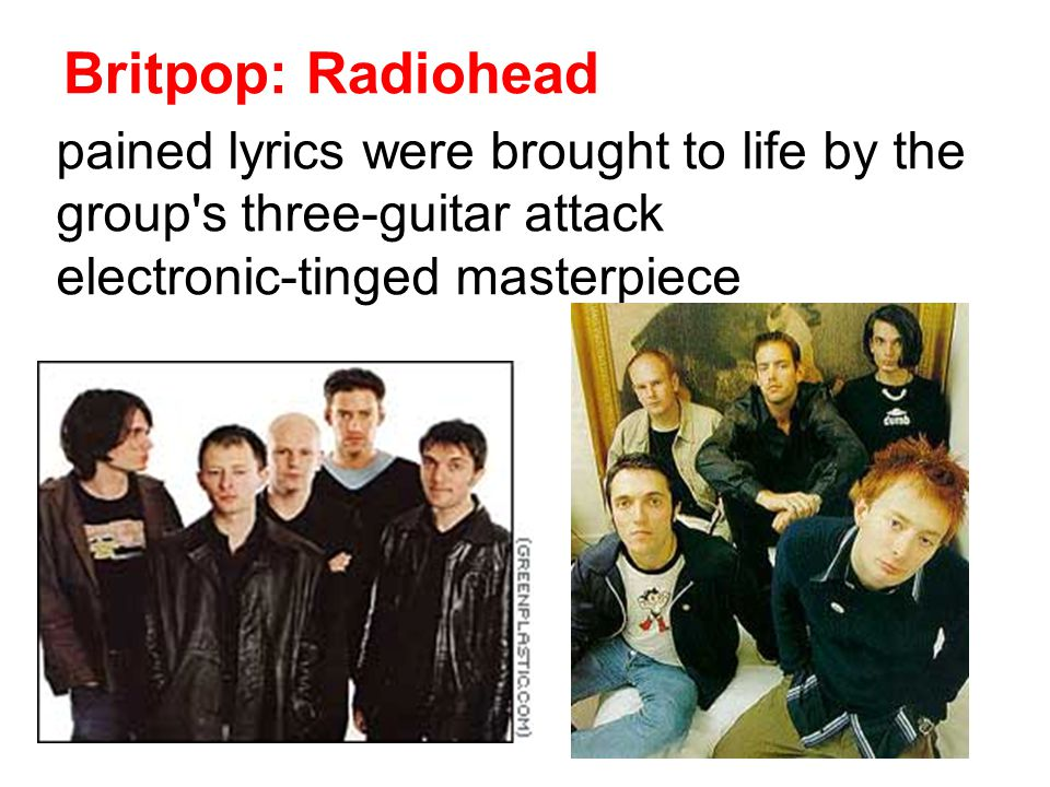 Britpop: Radiohead pained lyrics were brought to life by the group s three-guitar attack electronic-tinged masterpiece