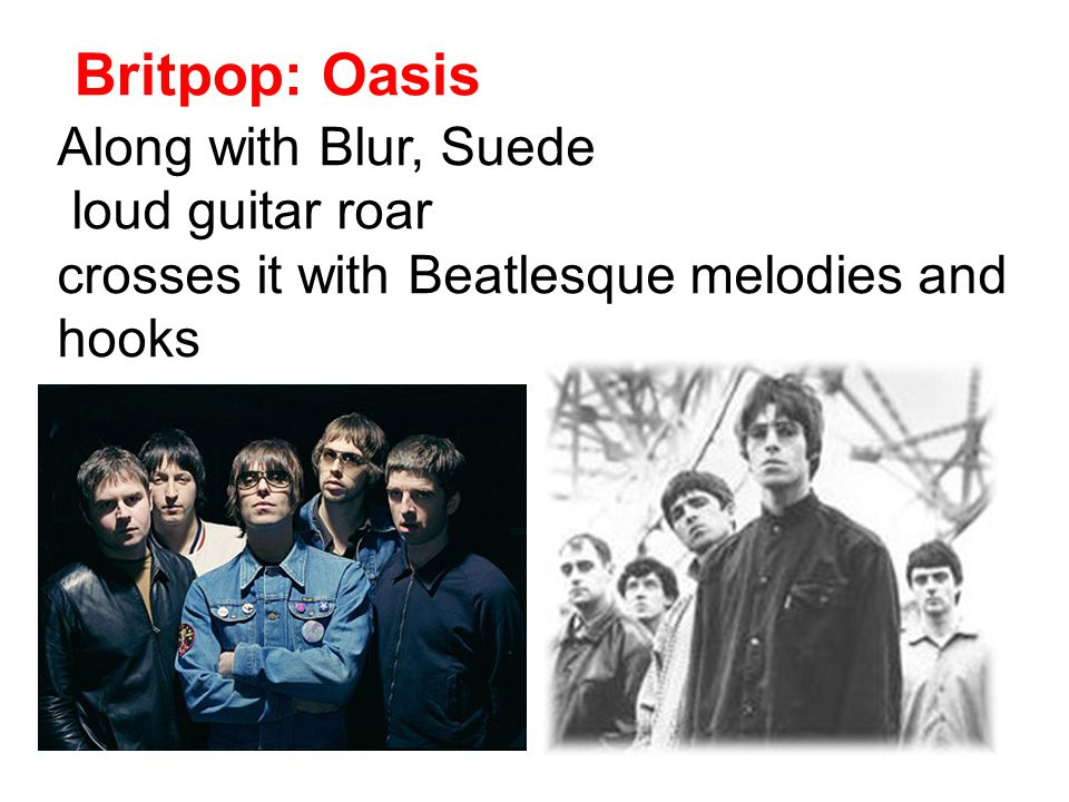 Britpop: Oasis Along with Blur, Suede loud guitar roar crosses it with Beatlesque melodies and hooks