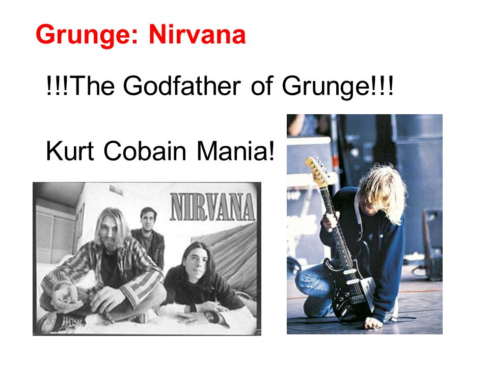 Grunge: Nirvana !!!The Godfather of Grunge!!! Kurt Cobain Mania!