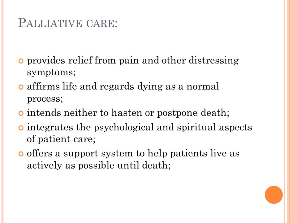 P ALLIATIVE CARE : provides relief from pain and other distressing symptoms; affirms life and regards dying as a normal process; intends neither to hasten or postpone death; integrates the psychological and spiritual aspects of patient care; offers a support system to help patients live as actively as possible until death;