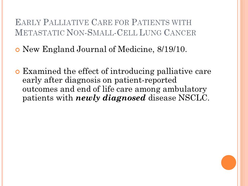 E ARLY P ALLIATIVE C ARE FOR P ATIENTS WITH M ETASTATIC N ON -S MALL -C ELL L UNG C ANCER New England Journal of Medicine, 8/19/10.