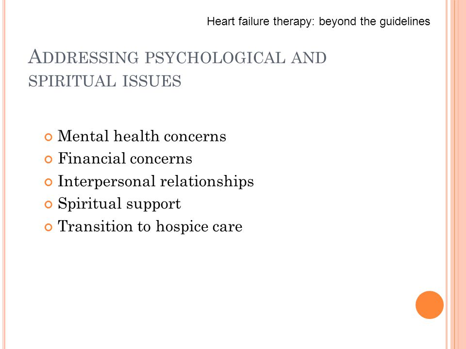 A DDRESSING PSYCHOLOGICAL AND SPIRITUAL ISSUES Mental health concerns Financial concerns Interpersonal relationships Spiritual support Transition to hospice care Heart failure therapy: beyond the guidelines