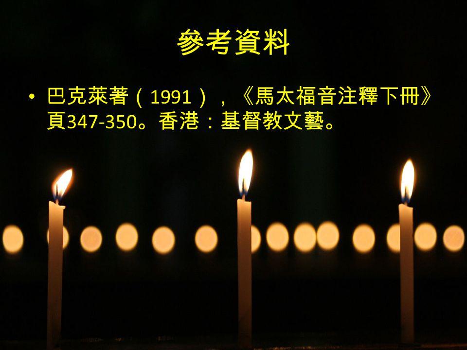 末世的比喻 簡報一 參考資料 巴克萊著( 1991 ),《馬太福音注釋下冊》 頁 347-350 。香港:基督教文藝。