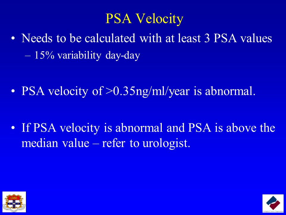 PSA Velocity Needs to be calculated with at least 3 PSA values –15% variability day-day PSA velocity of >0.35ng/ml/year is abnormal. If PSA velocity i