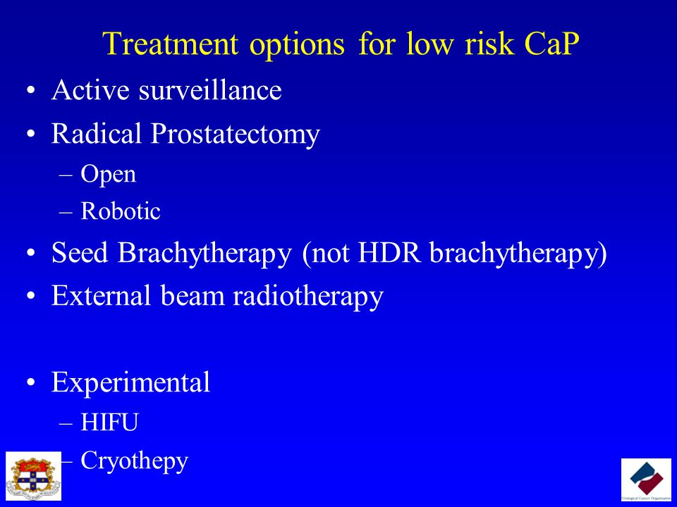Treatment options for low risk CaP Active surveillance Radical Prostatectomy –Open –Robotic Seed Brachytherapy (not HDR brachytherapy) External beam r