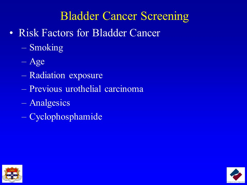 Bladder Cancer Screening Risk Factors for Bladder Cancer –Smoking –Age –Radiation exposure –Previous urothelial carcinoma –Analgesics –Cyclophosphamide