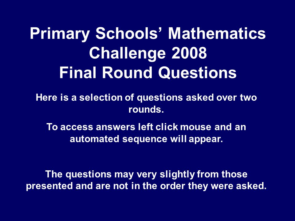 Primary Schools' Mathematics Challenge 2008 Final Round Questions Here is a selection of questions asked over two rounds.