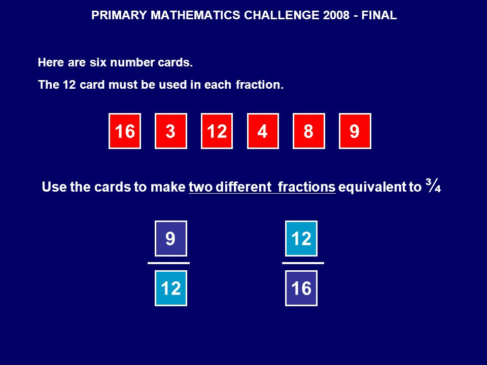 PRIMARY MATHEMATICS CHALLENGE 2008 - FINAL Here are six number cards. The 12 card must be used in each fraction. 16312489 Use the cards to make two di