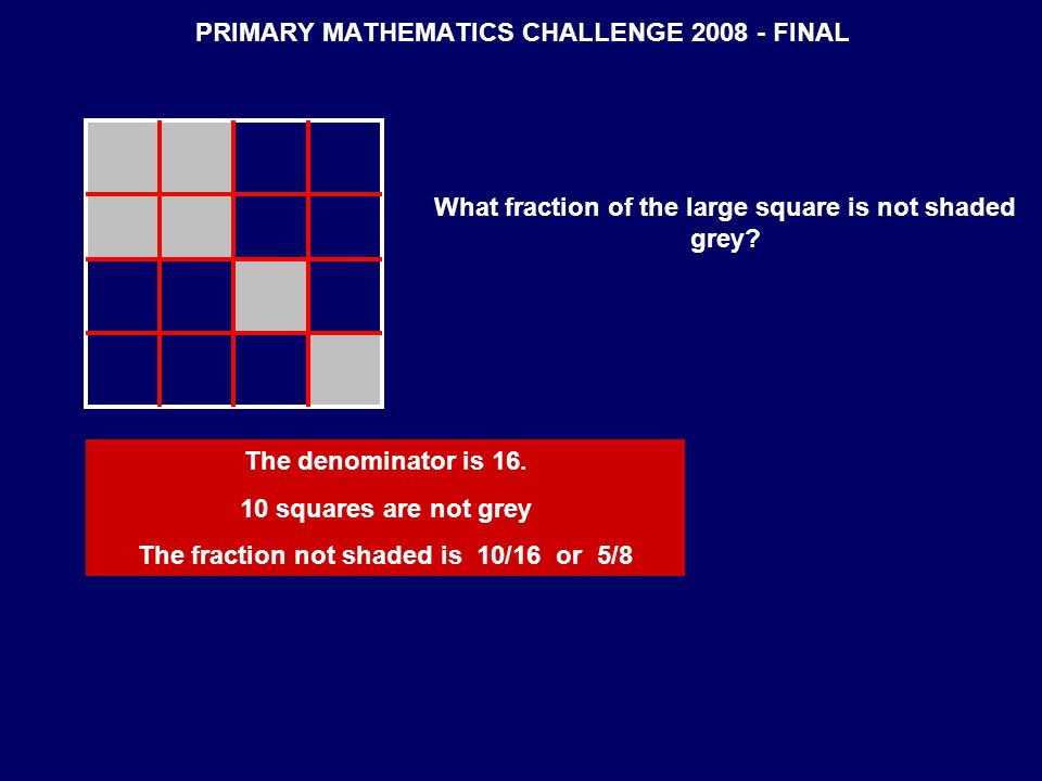 PRIMARY MATHEMATICS CHALLENGE 2008 - FINAL What fraction of the large square is not shaded grey.