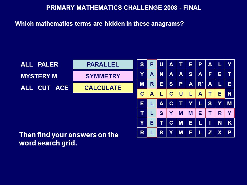 PRIMARY MATHEMATICS CHALLENGE 2008 - FINAL Which mathematics terms are hidden in these anagrams? ALL PALER MYSTERY M ALL CUT ACE Then find your answer