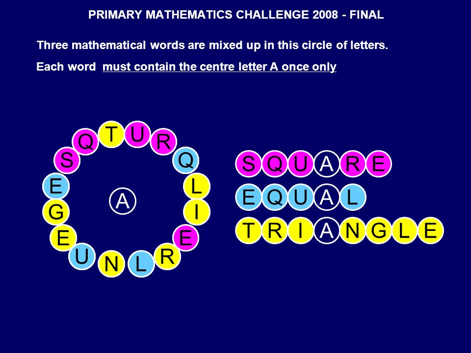 PRIMARY MATHEMATICS CHALLENGE 2008 - FINAL A TU R Q L I E R LN U E G E S Q Three mathematical words are mixed up in this circle of letters.