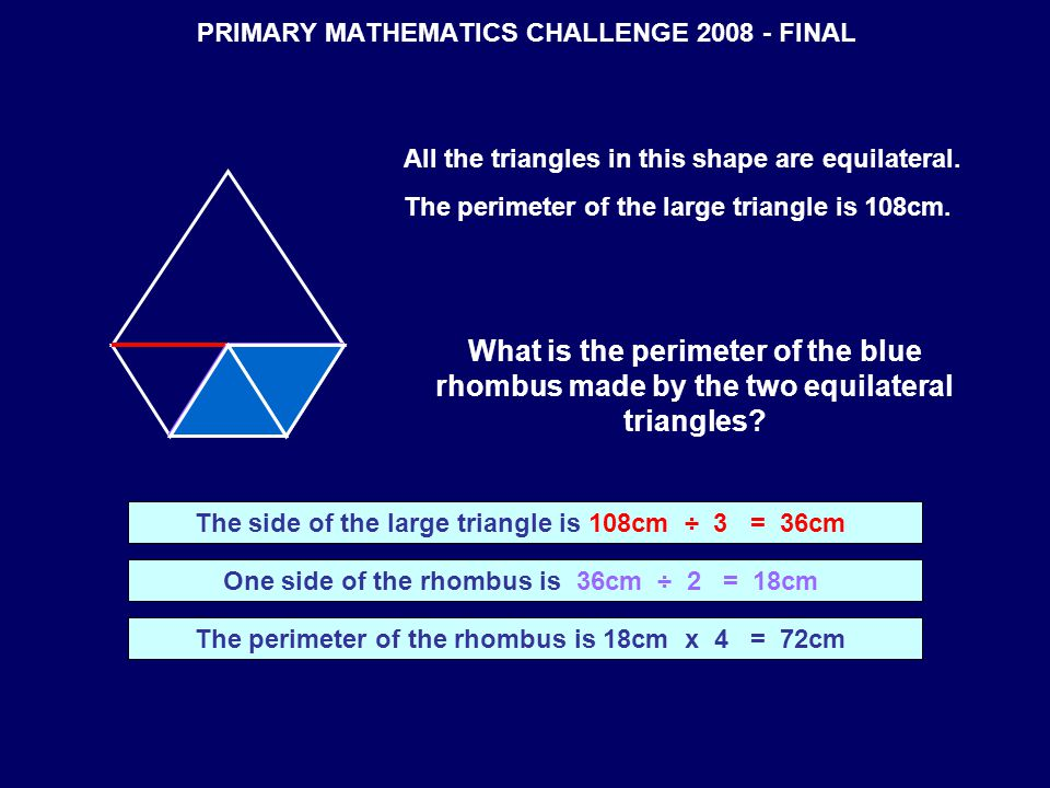 PRIMARY MATHEMATICS CHALLENGE 2008 - FINAL All the triangles in this shape are equilateral. The perimeter of the large triangle is 108cm. What is the