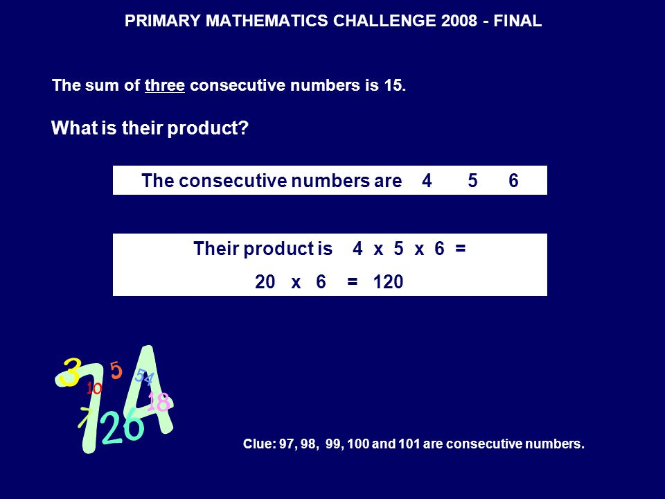 PRIMARY MATHEMATICS CHALLENGE 2008 - FINAL The sum of three consecutive numbers is 15.