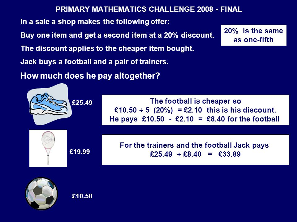PRIMARY MATHEMATICS CHALLENGE 2008 - FINAL In a sale a shop makes the following offer: Buy one item and get a second item at a 20% discount. The disco