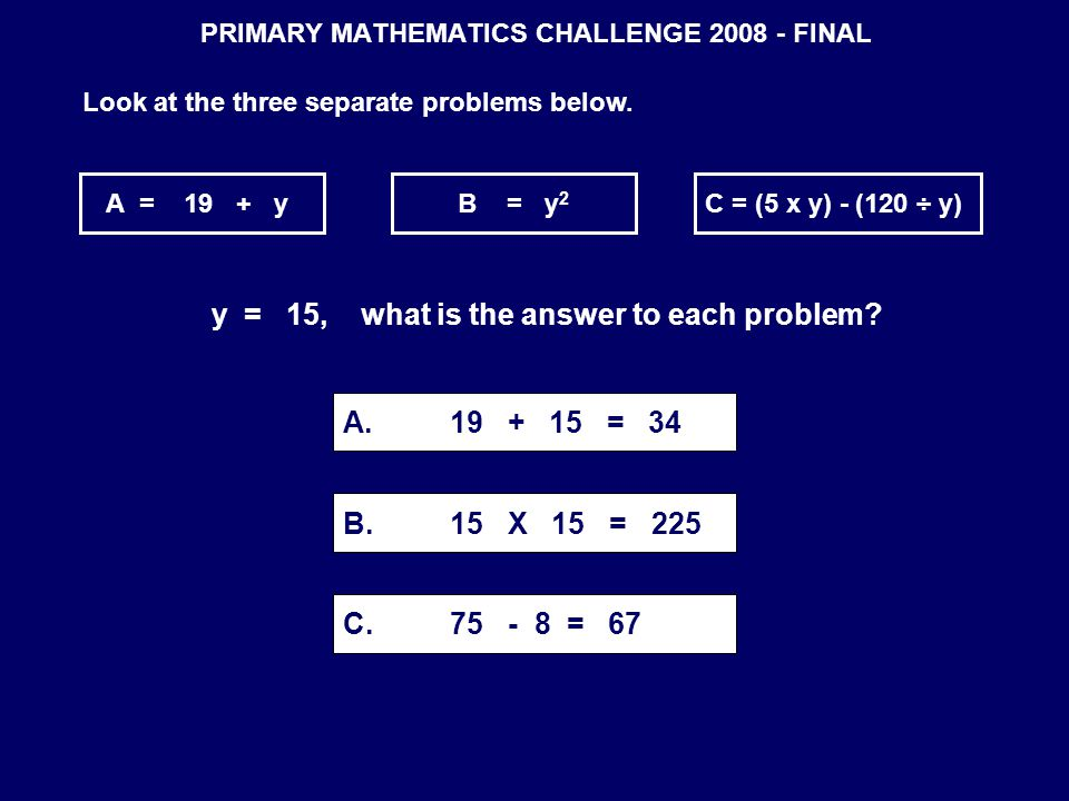 PRIMARY MATHEMATICS CHALLENGE 2008 - FINAL Look at the three separate problems below. A = 19 + yB = y 2 C = (5 x y) - (120 ÷ y) y = 15, what is the an