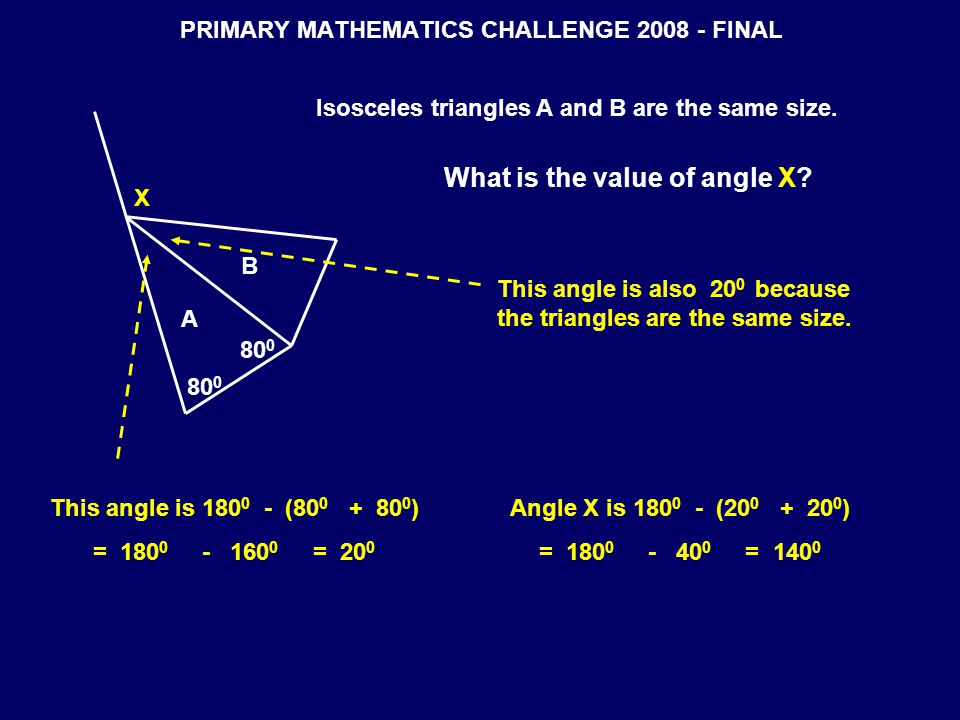 PRIMARY MATHEMATICS CHALLENGE 2008 - FINAL A B X 80 0 Isosceles triangles A and B are the same size. What is the value of angle X? This angle is 180 0