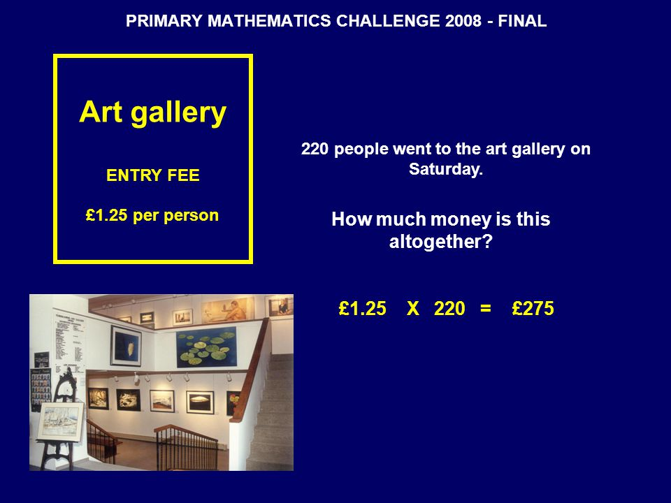 PRIMARY MATHEMATICS CHALLENGE 2008 - FINAL Art gallery ENTRY FEE £1.25 per person 220 people went to the art gallery on Saturday.