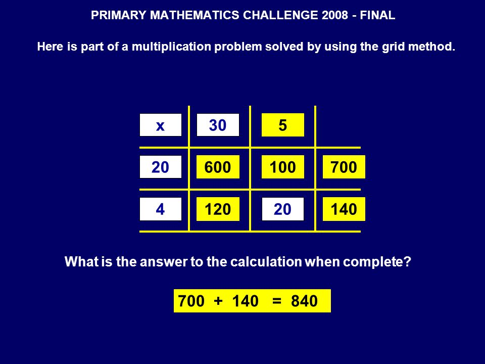 PRIMARY MATHEMATICS CHALLENGE 2008 - FINAL Here is part of a multiplication problem solved by using the grid method. x30 20 4 What is the answer to th