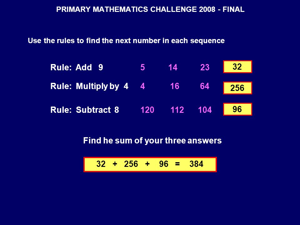 PRIMARY MATHEMATICS CHALLENGE 2008 - FINAL Use the rules to find the next number in each sequence Find he sum of your three answers Rule: Add 95 14 23 Rule: Multiply by 44 16 64 Rule: Subtract 8120 112 104 256 96 32 32 + 256 + 96 = 384