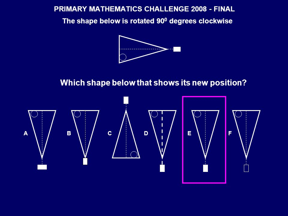 PRIMARY MATHEMATICS CHALLENGE 2008 - FINAL The shape below is rotated 90 0 degrees clockwise Which shape below that shows its new position.