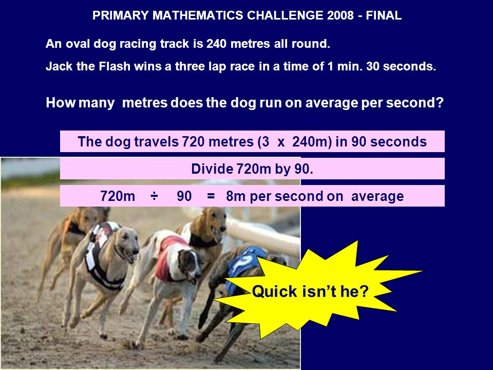 PRIMARY MATHEMATICS CHALLENGE 2008 - FINAL An oval dog racing track is 240 metres all round. Jack the Flash wins a three lap race in a time of 1 min.