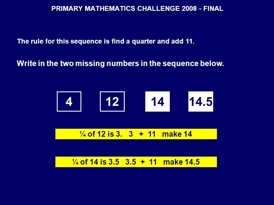 PRIMARY MATHEMATICS CHALLENGE 2008 - FINAL The rule for this sequence is find a quarter and add 11. Write in the two missing numbers in the sequence b