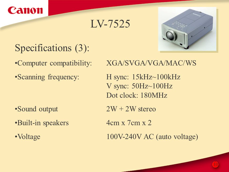 10 LV-7525 Specifications (3): Computer compatibility:XGA/SVGA/VGA/MAC/WS Scanning frequency:H sync: 15kHz~100kHz V sync: 50Hz~100Hz Dot clock: 180MHz