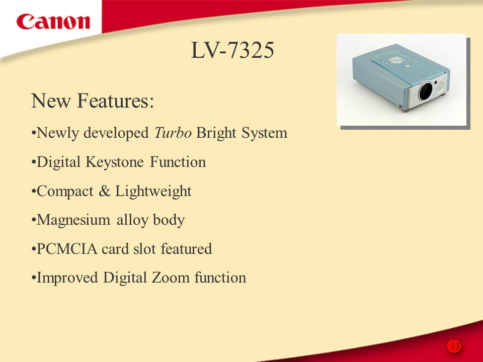 13 LV-7325 New Features: Newly developed Turbo Bright System Digital Keystone Function Compact & Lightweight Magnesium alloy body PCMCIA card slot fea