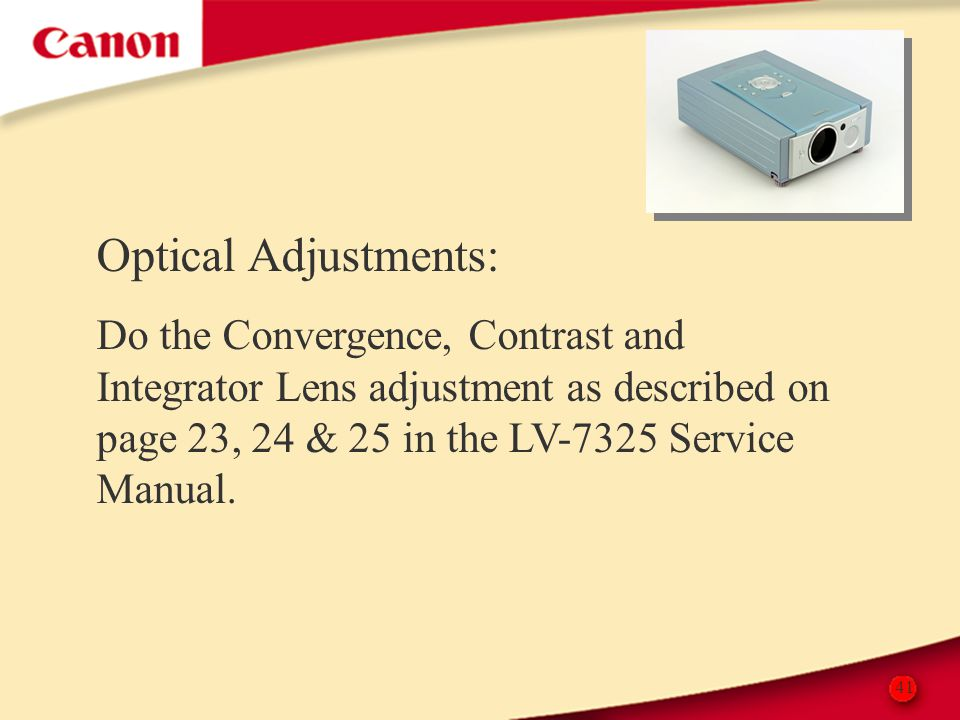 41 Optical Adjustments: Do the Convergence, Contrast and Integrator Lens adjustment as described on page 23, 24 & 25 in the LV-7325 Service Manual.