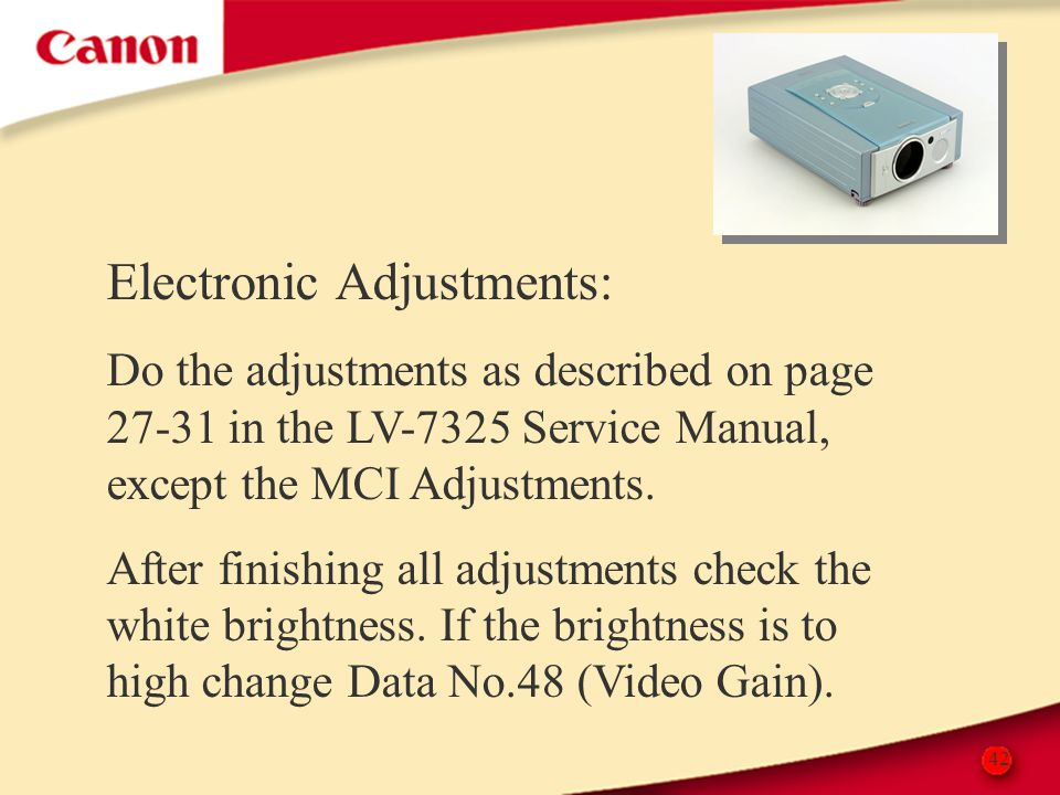 42 Electronic Adjustments: Do the adjustments as described on page 27-31 in the LV-7325 Service Manual, except the MCI Adjustments. After finishing al