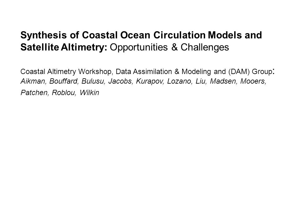 Synthesis of Coastal Ocean Circulation Models and Satellite Altimetry: Opportunities & Challenges Coastal Altimetry Workshop, Data Assimilation & Modeling and (DAM) Group : Aikman, Bouffard, Bulusu, Jacobs, Kurapov, Lozano, Liu, Madsen, Mooers, Patchen, Roblou, Wilkin
