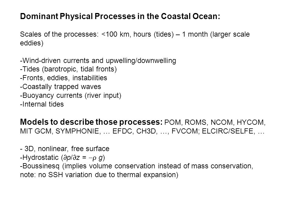 Dominant Physical Processes in the Coastal Ocean: Scales of the processes: <100 km, hours (tides) – 1 month (larger scale eddies) -Wind-driven currents and upwelling/downwelling -Tides (barotropic, tidal fronts) -Fronts, eddies, instabilities -Coastally trapped waves -Buoyancy currents (river input) -Internal tides Models to describe those processes: POM, ROMS, NCOM, HYCOM, MIT GCM, SYMPHONIE, … EFDC, CH3D, …, FVCOM; ELCIRC/SELFE, … - 3D, nonlinear, free surface -Hydrostatic (  p/  z =  g) -Boussinesq (implies volume conservation instead of mass conservation, note: no SSH variation due to thermal expansion)