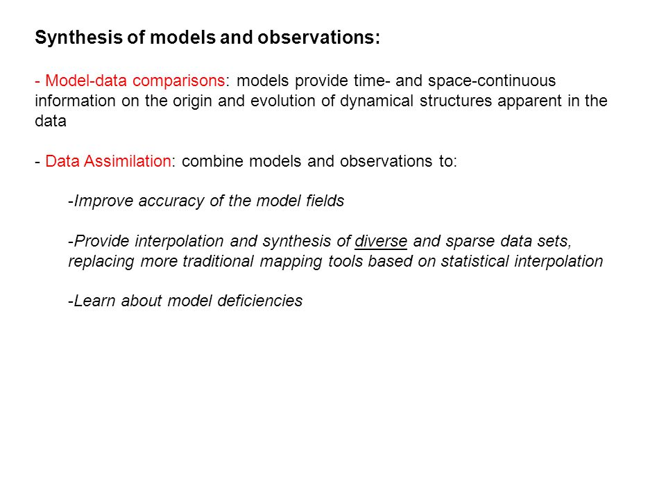 Synthesis of models and observations: - Model-data comparisons: models provide time- and space-continuous information on the origin and evolution of dynamical structures apparent in the data - Data Assimilation: combine models and observations to: -Improve accuracy of the model fields -Provide interpolation and synthesis of diverse and sparse data sets, replacing more traditional mapping tools based on statistical interpolation -Learn about model deficiencies
