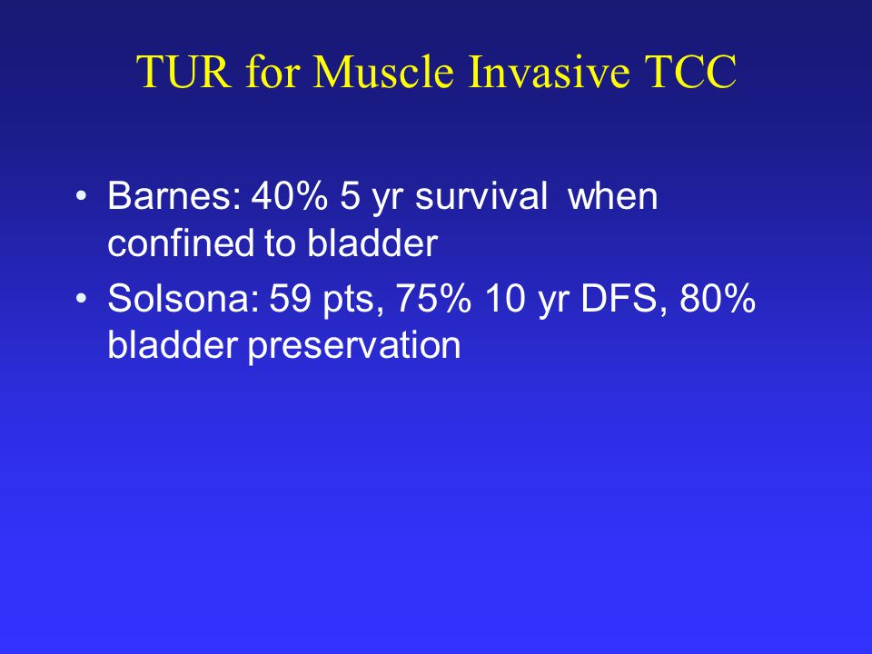 TUR for Muscle Invasive TCC Barnes: 40% 5 yr survival when confined to bladder Solsona: 59 pts, 75% 10 yr DFS, 80% bladder preservation