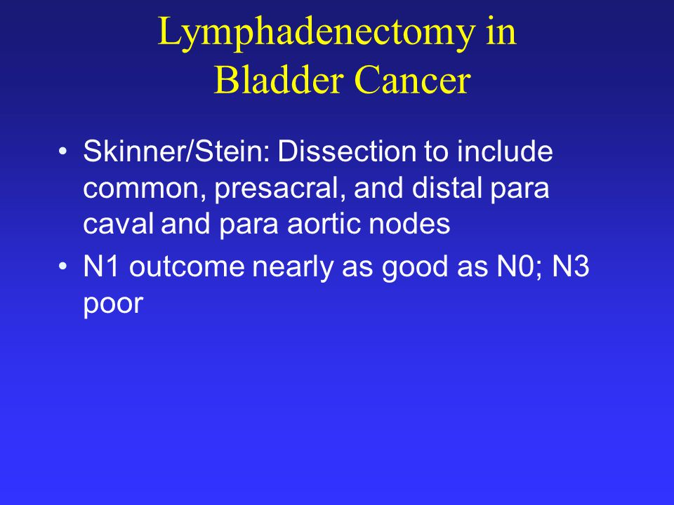Lymphadenectomy in Bladder Cancer Skinner/Stein: Dissection to include common, presacral, and distal para caval and para aortic nodes N1 outcome nearly as good as N0; N3 poor