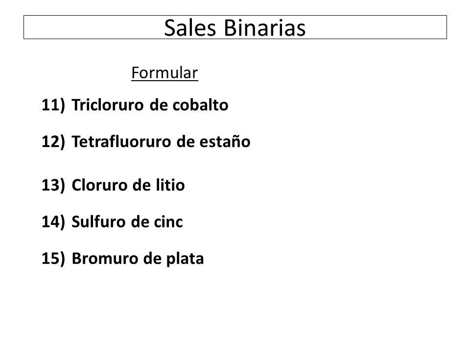 Sales Binarias 11) Tricloruro de cobalto 12) Tetrafluoruro de estaño 13) Cloruro de litio 14) Sulfuro de cinc 15) Bromuro de plata Formular