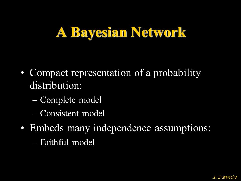 A. Darwiche A Bayesian Network Compact representation of a probability distribution: –Complete model –Consistent model Embeds many independence assump