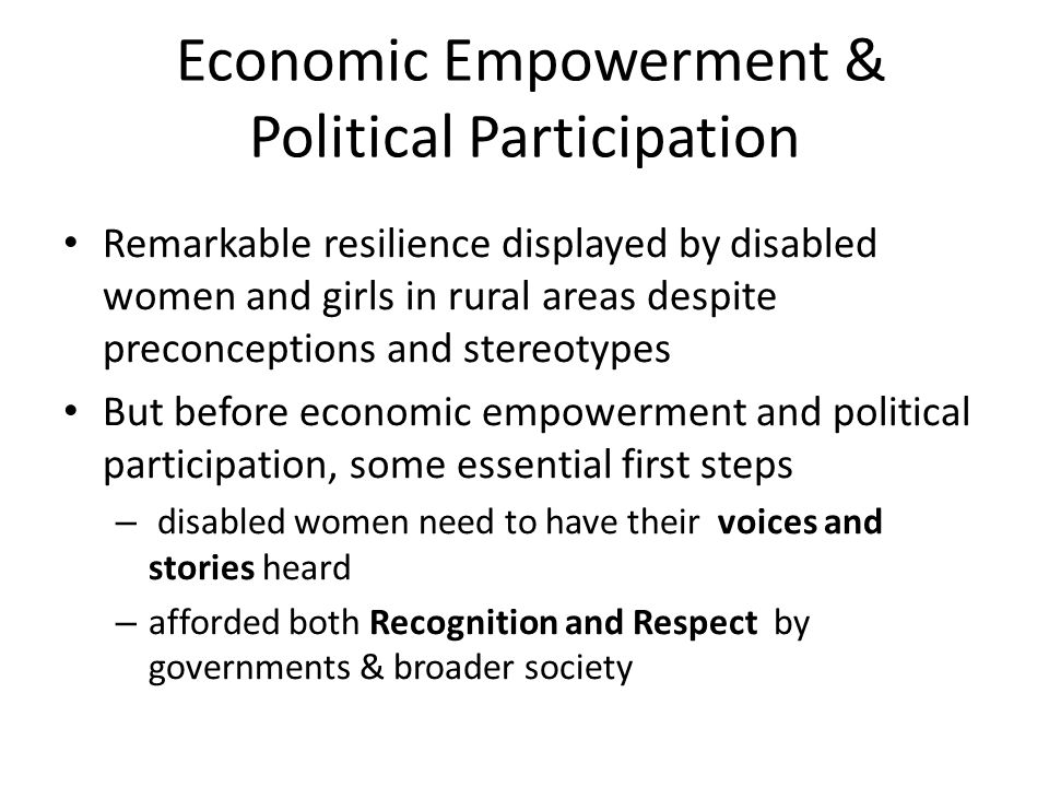 Economic Empowerment & Political Participation Remarkable resilience displayed by disabled women and girls in rural areas despite preconceptions and stereotypes But before economic empowerment and political participation, some essential first steps – disabled women need to have their voices and stories heard – afforded both Recognition and Respect by governments & broader society