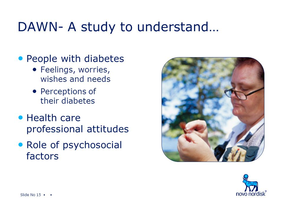 Slide No 15 DAWN- A study to understand… People with diabetes Feelings, worries, wishes and needs Perceptions of their diabetes Health care professional attitudes Role of psychosocial factors