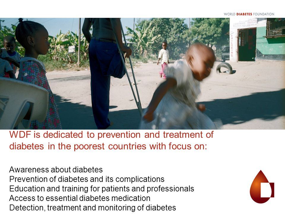 WDF is dedicated to prevention and treatment of diabetes in the poorest countries with focus on: Awareness about diabetes Prevention of diabetes and its complications Education and training for patients and professionals Access to essential diabetes medication Detection, treatment and monitoring of diabetes