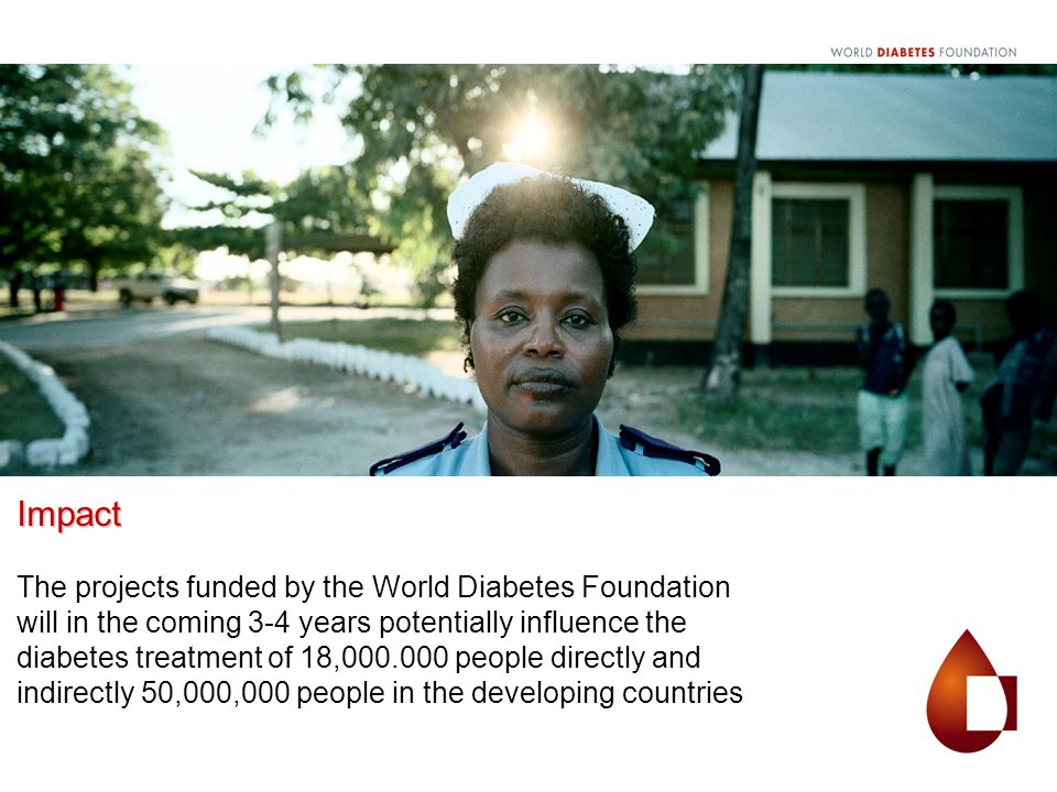 Impact Impact The projects funded by the World Diabetes Foundation will in the coming 3-4 years potentially influence the diabetes treatment of 18,000.000 people directly and indirectly 50,000,000 people in the developing countries