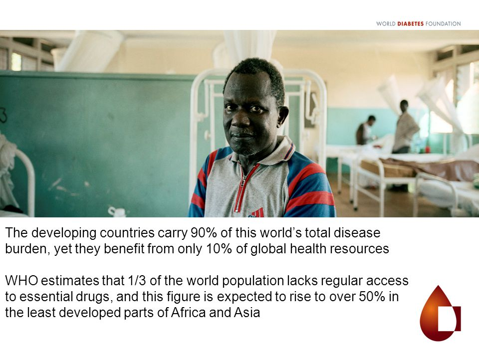 The developing countries carry 90% of this world's total disease burden, yet they benefit from only 10% of global health resources WHO estimates that 1/3 of the world population lacks regular access to essential drugs, and this figure is expected to rise to over 50% in the least developed parts of Africa and Asia