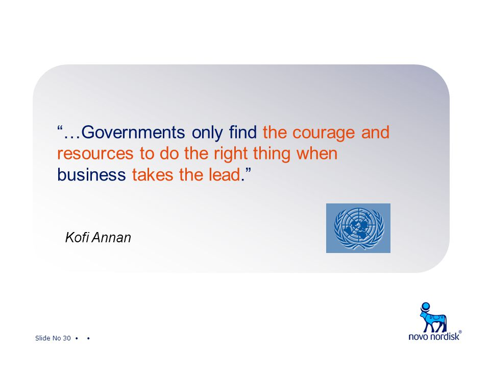 Slide No 30 …Governments only find the courage and resources to do the right thing when business takes the lead. Kofi Annan