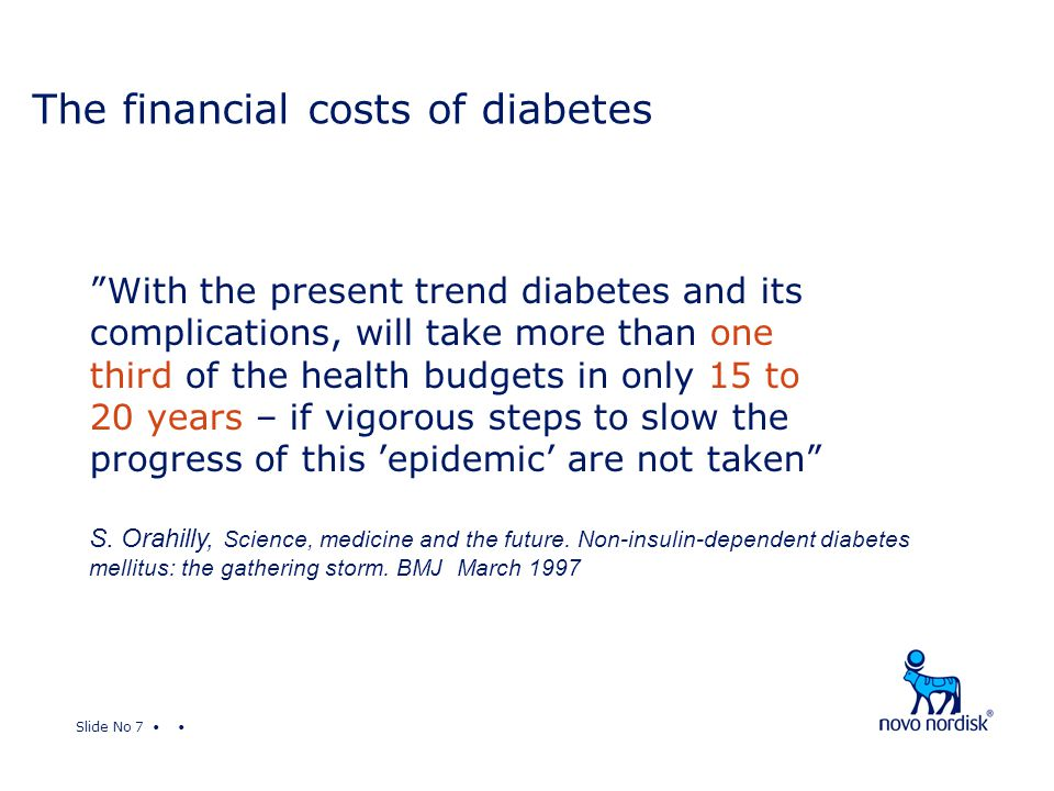 Slide No 7 The financial costs of diabetes With the present trend diabetes and its complications, will take more than one third of the health budgets in only 15 to 20 years – if vigorous steps to slow the progress of this 'epidemic' are not taken S.